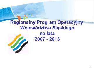 Regionalny Program Operacyjny  Województwa Śląskiego  na lata  2007 - 2013