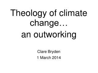 Theology of climate change…  an outworking Clare Bryden 1 March 2014