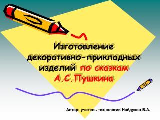 Изготовление  декоративно-прикладных изделий  по сказкам А.С.Пушкина
