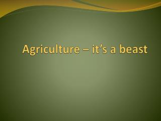 Agriculture – it's a beast