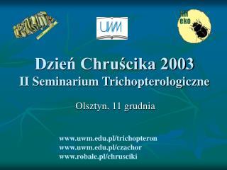 Dzień Chruścika 2003 II Seminarium Trichopterologiczne