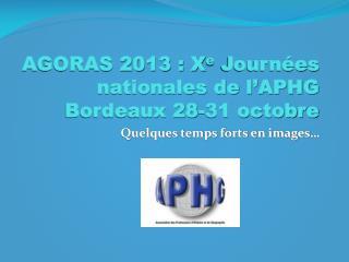 AGORAS 2013 : X e  Journées nationales de l'APHG Bordeaux 28-31 octobre