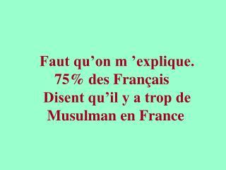 Faut qu'on m'explique.     75% des Français  Disent qu'il y a trop de   Musulman en France