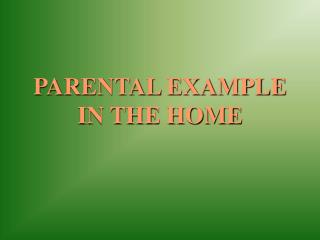 PARENTAL EXAMPLE IN THE HOME