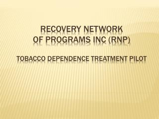 Recovery Network  of Programs Inc (RNP) Tobacco Dependence Treatment Pilot