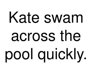 Kate swam across the pool quickly.