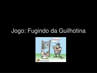 Jogo: Fugindo da Guilhotina
