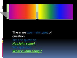 There are  two main types  of question Yes / no question Has John come? Wh- question