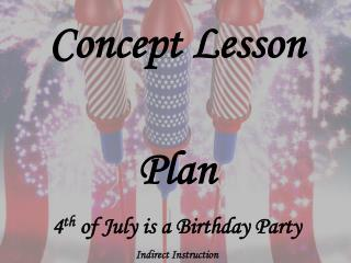Concept Lesson Plan 4 th  of July is a Birthday Party Indirect Instruction