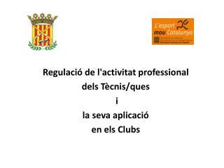 Regulació de l'activitat professional  dels Tècnis/ques  i  la seva aplicació  en els Clubs