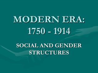 MODERN ERA:  1750 - 1914