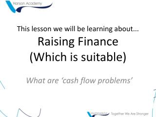 This lesson we will be learning about... Raising Finance (Which is suitable)