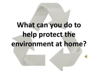 What can you do to help protect the environment at home?