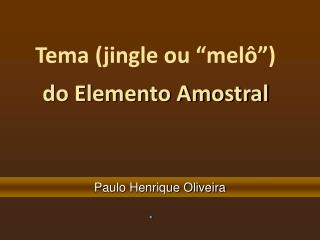 "Tema (jingle ou ""melô"")  do Elemento Amostral"