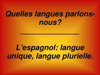 Quelles langues parlons-nous? ______________ L'espagnol: langue unique, langue plurielle.