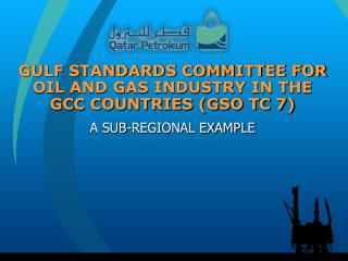 GULF STANDARDS COMMITTEE FOR OIL AND GAS INDUSTRY IN THE GCC COUNTRIES (GSO TC 7)