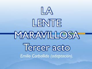 LA  LENTE  MARAVILLOSA Tercer acto Emilio Carballido (adaptación).