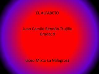 EL ALFABETO Juan Camilo Rendón Trujillo Grado: 9 Liceo Mixto La Milagrosa