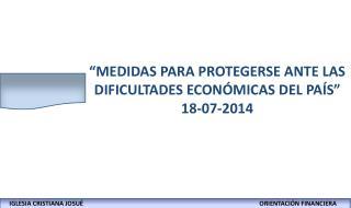 """""""MEDIDAS PARA PROTEGERSE ANTE LAS DIFICULTADES ECONÓMICAS DEL PAÍS"""" 18-07-2014"""