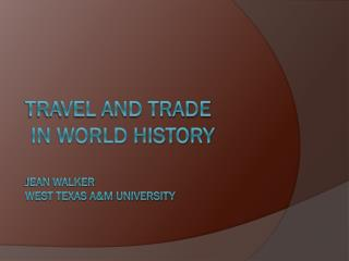 Travel and Trade  in World History Jean Walker West Texas A&M University