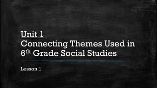 Unit 1 Connecting Themes Used in 6 th  Grade Social Studies