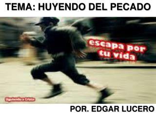 TEMA: HUYENDO DEL PECADO POR. EDGAR LUCERO