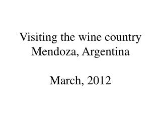 Visiting the wine country Mendoza, Argentina March, 2012