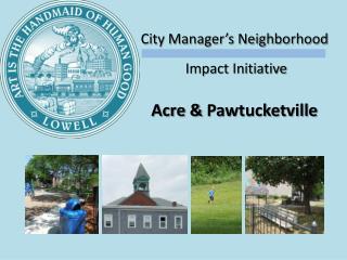 City Manager's Neighborhood  Impact Initiative Acre &  Pawtucketville