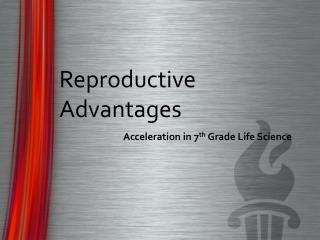 Reproductive Advantages Acceleration in 7 th  Grade Life Science