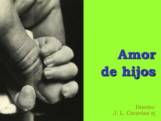 Amor de hijos Diseño: J. L. Caravias sj