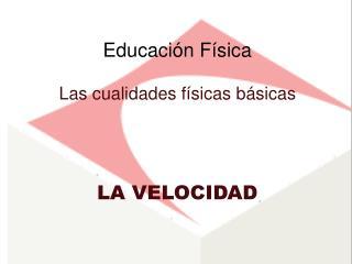 Educaci ón Física Las cualidades f ísicas básicas LA VELOCIDAD