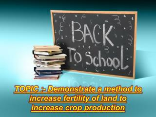 TOPIC :- Demonstrate a method to increase fertility of land to increase crop production