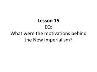 Lesson 15 EQ: What were the motivations behind the New Imperialism