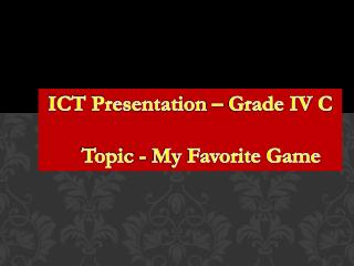 ICT Presentation – Grade IV C     Topic - My Favorite Game