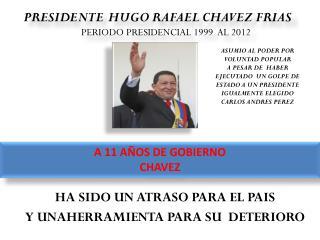PRESIDENTE HUGO RAFAEL CHAVEZ FRIAS   PERIODO PRESIDENCIAL 1999  AL 2012
