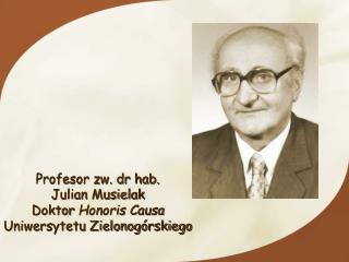 Profesor zw. dr hab.  Julian Musielak   Doktor  Honoris Causa Uniwersytetu Zielonogórskiego