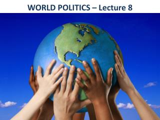 WORLD POLITICS – Lecture 8