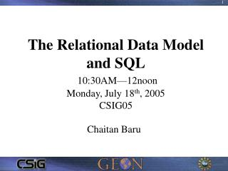 The Relational Data Model and SQL 10:30AM—12noon Monday, July 18 th , 2005 CSIG05