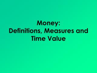 Money:  Definitions, Measures and Time Value