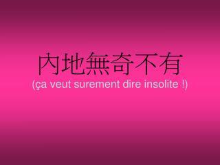內地無奇不有 (ça veut surement dire insolite !)