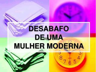 DESABAFO  DE UMA  MULHER MODERNA