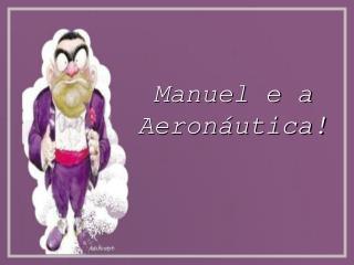 Manuel e a Aeronáutica!