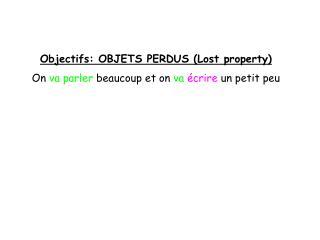 Objectifs: OBJETS PERDUS (Lost property) On  va parler  beaucoup et on  va écrire  un petit peu