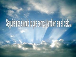 Seguiremos siendo lo que somos tambien en el cielo....