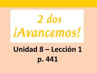 Unidad 8 – Lecci ón 1 p. 441