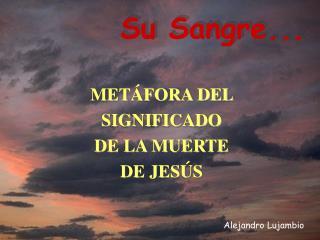 METÁFORA DEL  SIGNIFICADO  DE LA MUERTE  DE JESÚS
