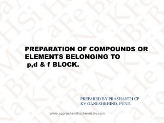 PREPARATION OF COMPOUNDS OR ELEMENTS BELONGING TO  p,d & f BLOCK.