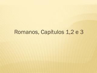 Romanos, Cap�tulos 1,2 e 3