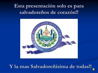 Esta presentación solo es para salvadoreños de corazón!!