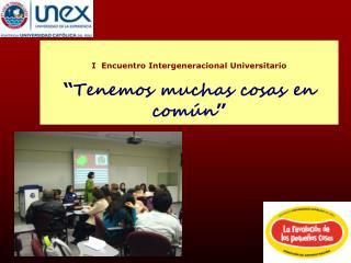 """I  Encuentro  Intergeneracional Universitario """" Tenemos muchas cosas en común """""""